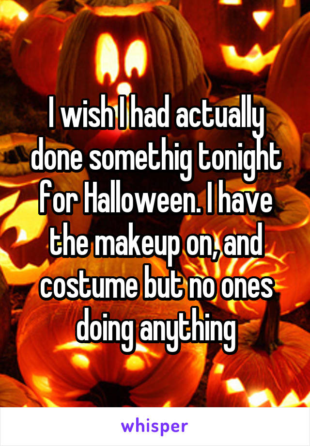 I wish I had actually done somethig tonight for Halloween. I have the makeup on, and costume but no ones doing anything