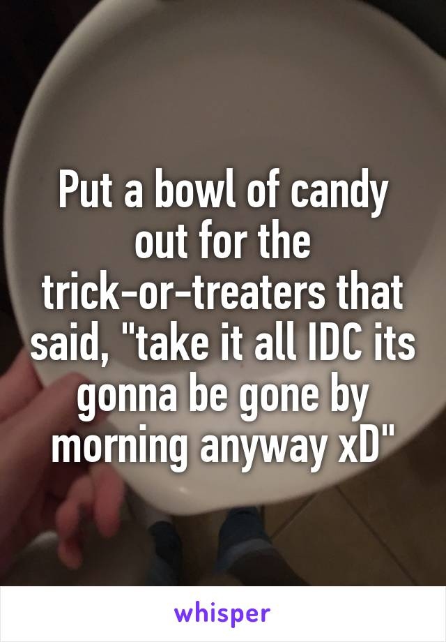 "Put a bowl of candy out for the trick-or-treaters that said, ""take it all IDC its gonna be gone by morning anyway xD"""