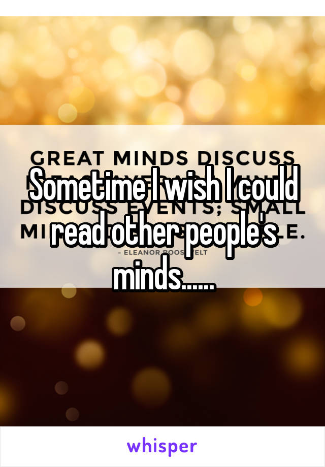 Sometime I wish I could read other people's minds......