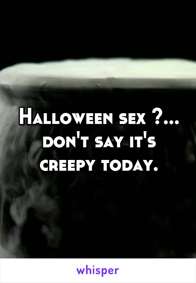 Halloween sex ?... don't say it's creepy today.