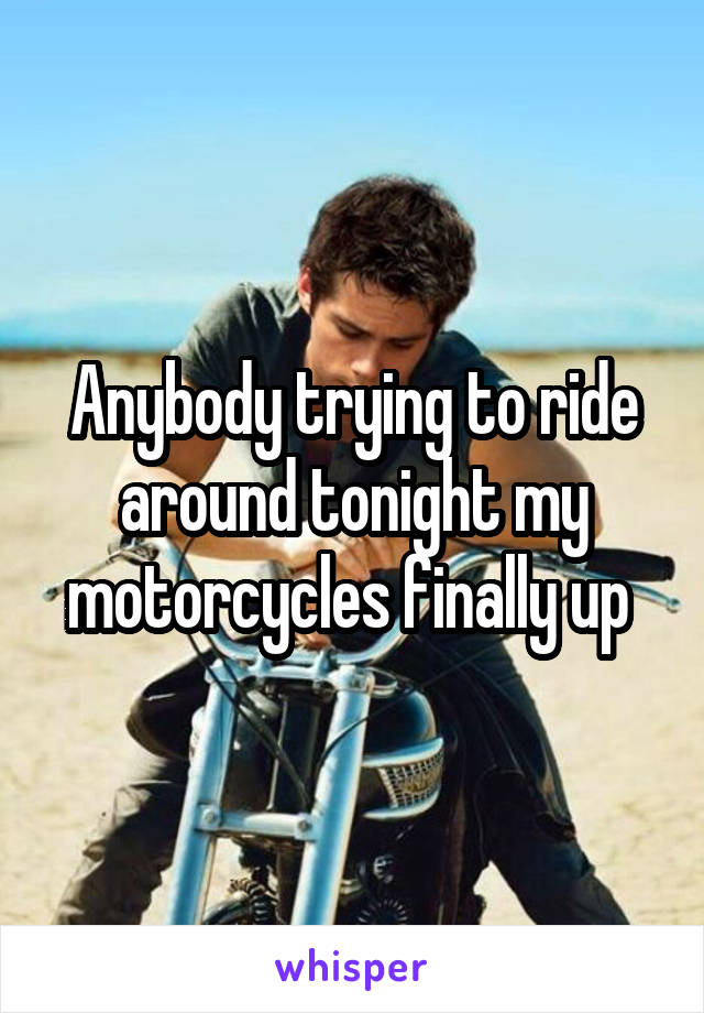 Anybody trying to ride around tonight my motorcycles finally up