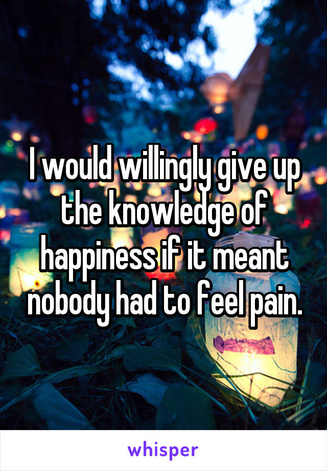 I would willingly give up the knowledge of happiness if it meant nobody had to feel pain.