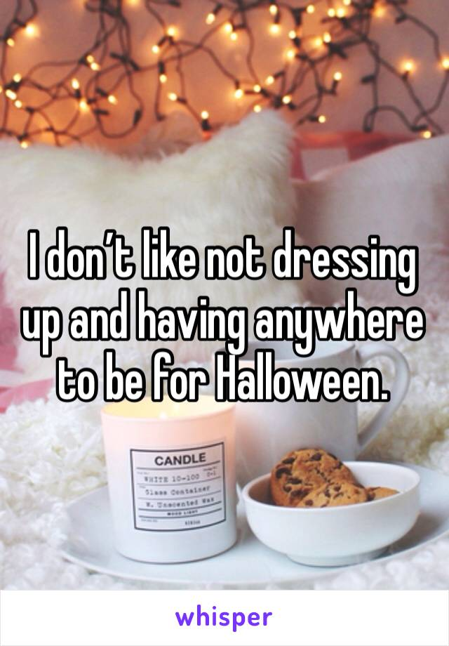 I don't like not dressing up and having anywhere to be for Halloween.