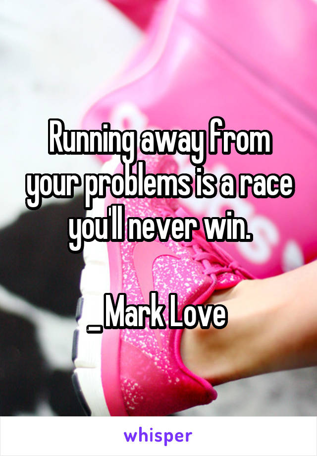 Running away from your problems is a race you'll never win.  _ Mark Love