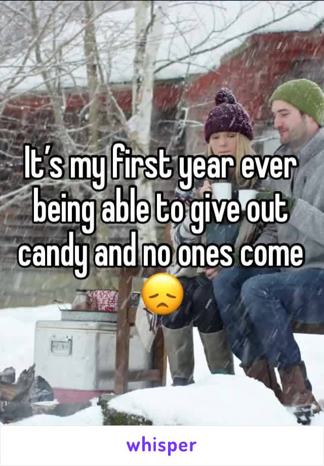 It's my first year ever being able to give out candy and no ones come 😞