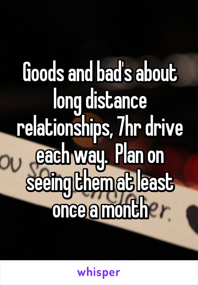 Goods and bad's about long distance relationships, 7hr drive each way.  Plan on seeing them at least once a month