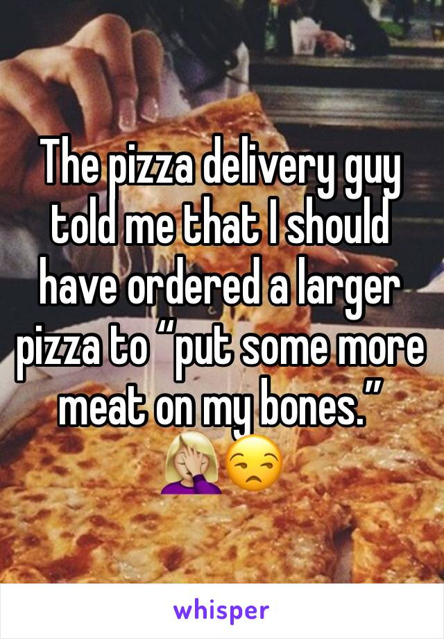 """The pizza delivery guy told me that I should have ordered a larger pizza to """"put some more meat on my bones."""" 🤦🏼♀️😒"""