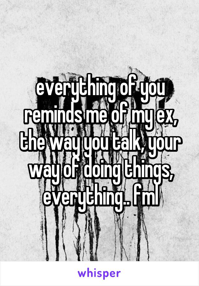 everything of you reminds me of my ex, the way you talk, your way of doing things, everything.. fml