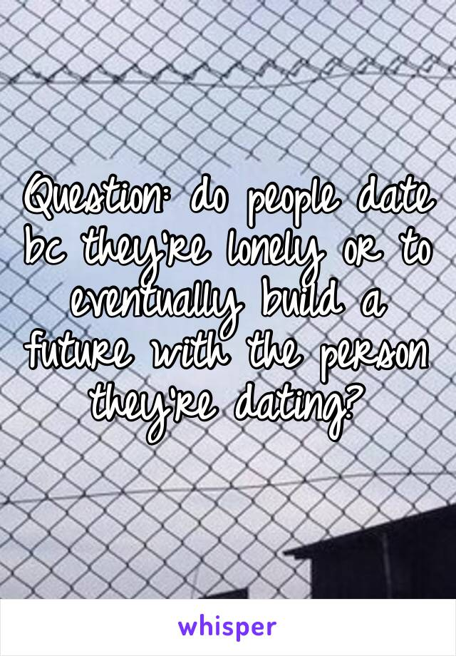 Question: do people date bc they're lonely or to eventually build a future with the person they're dating?