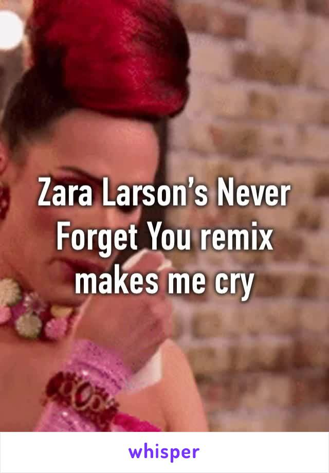 Zara Larson's Never Forget You remix makes me cry