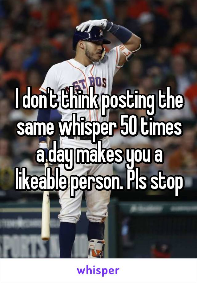 I don't think posting the same whisper 50 times a day makes you a likeable person. Pls stop