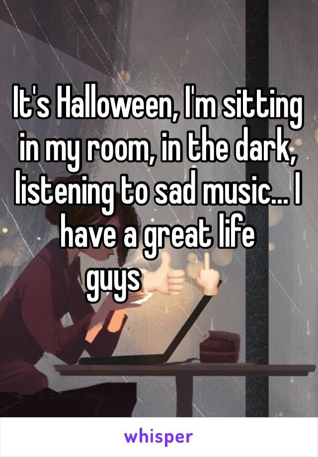 It's Halloween, I'm sitting in my room, in the dark, listening to sad music... I have a great life guys👍🏻🖕🏻