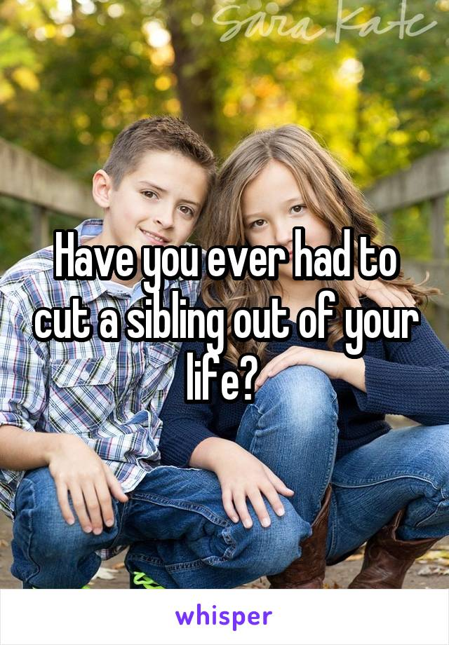 Have you ever had to cut a sibling out of your life?