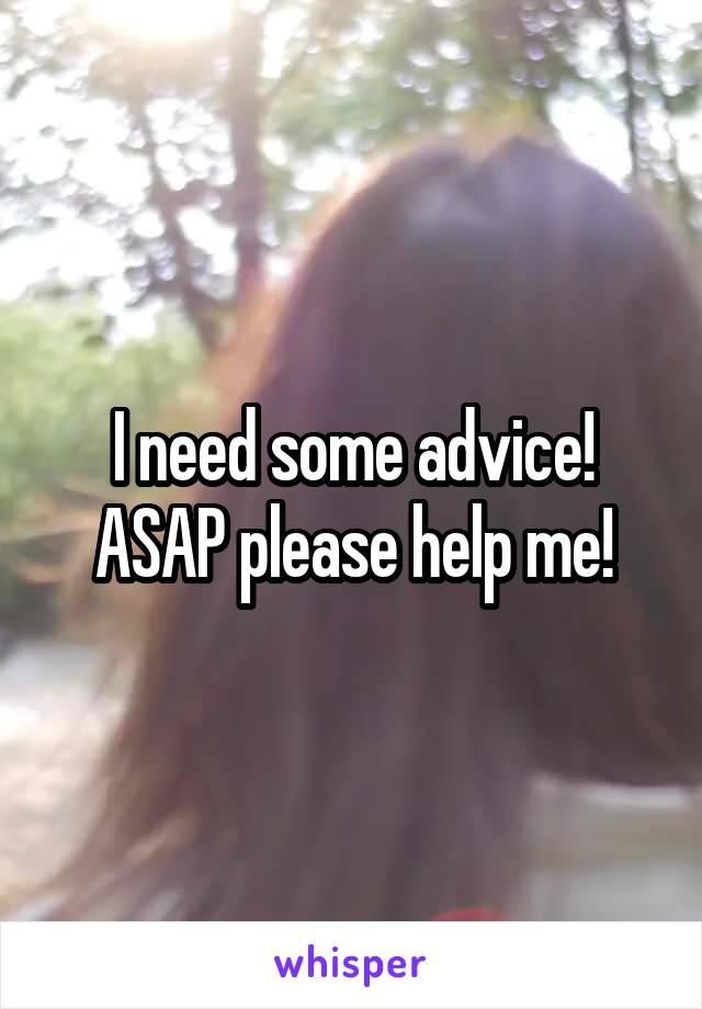 I need some advice! ASAP please help me!