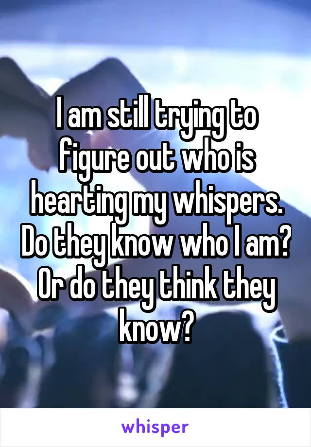 I am still trying to figure out who is hearting my whispers. Do they know who I am? Or do they think they know?