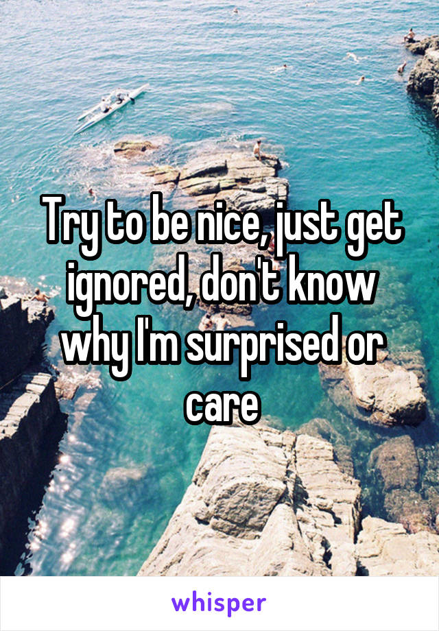 Try to be nice, just get ignored, don't know why I'm surprised or care