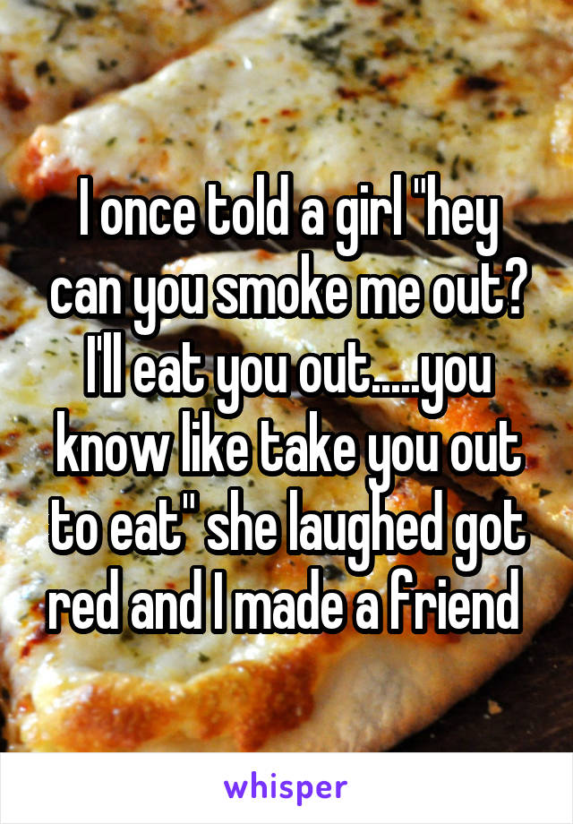 """I once told a girl """"hey can you smoke me out? I'll eat you out.....you know like take you out to eat"""" she laughed got red and I made a friend"""