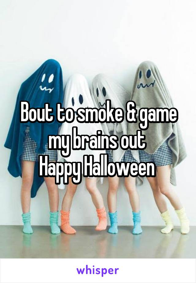 Bout to smoke & game my brains out  Happy Halloween