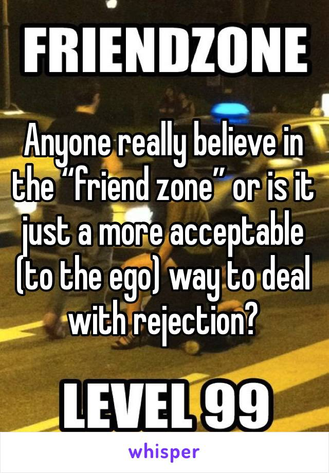 """Anyone really believe in the """"friend zone"""" or is it just a more acceptable (to the ego) way to deal with rejection?"""