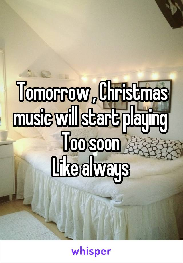 Tomorrow , Christmas music will start playing  Too soon  Like always