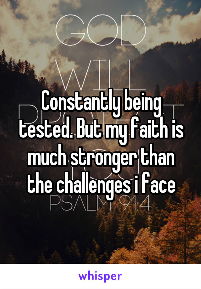 Constantly being tested. But my faith is much stronger than the challenges i face