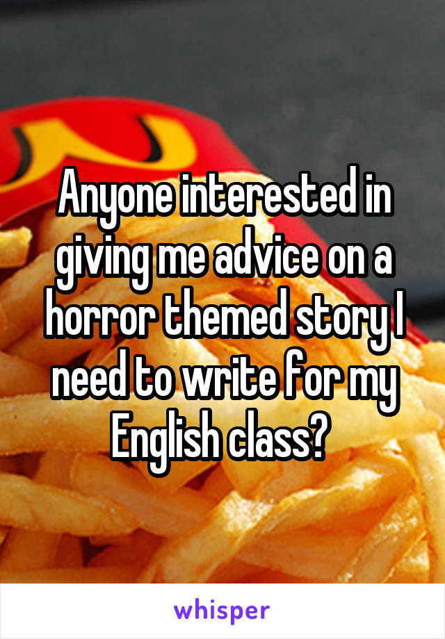 Anyone interested in giving me advice on a horror themed story I need to write for my English class?