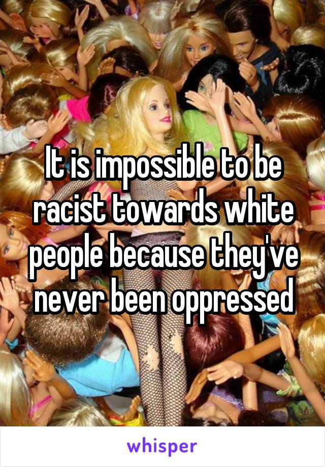 It is impossible to be racist towards white people because they've never been oppressed