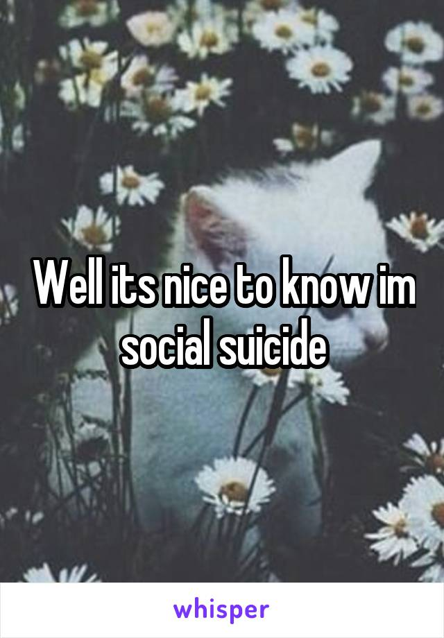 Well its nice to know im social suicide