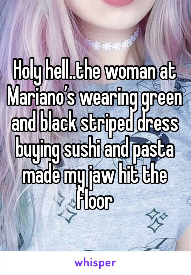Holy hell..the woman at Mariano's wearing green and black striped dress buying sushi and pasta made my jaw hit the floor