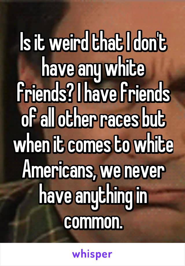 Is it weird that I don't have any white friends? I have friends of all other races but when it comes to white Americans, we never have anything in common.
