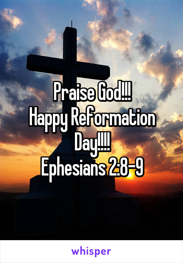 Praise God!!! Happy Reformation Day!!!! Ephesians 2:8-9