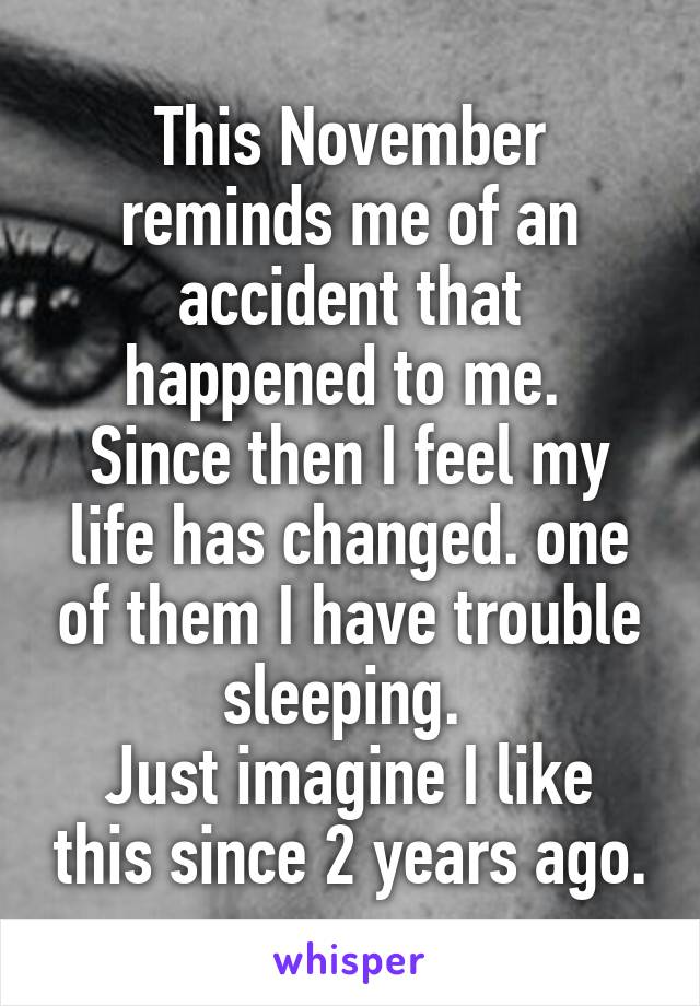 This November reminds me of an accident that happened to me.  Since then I feel my life has changed. one of them I have trouble sleeping.  Just imagine I like this since 2 years ago.