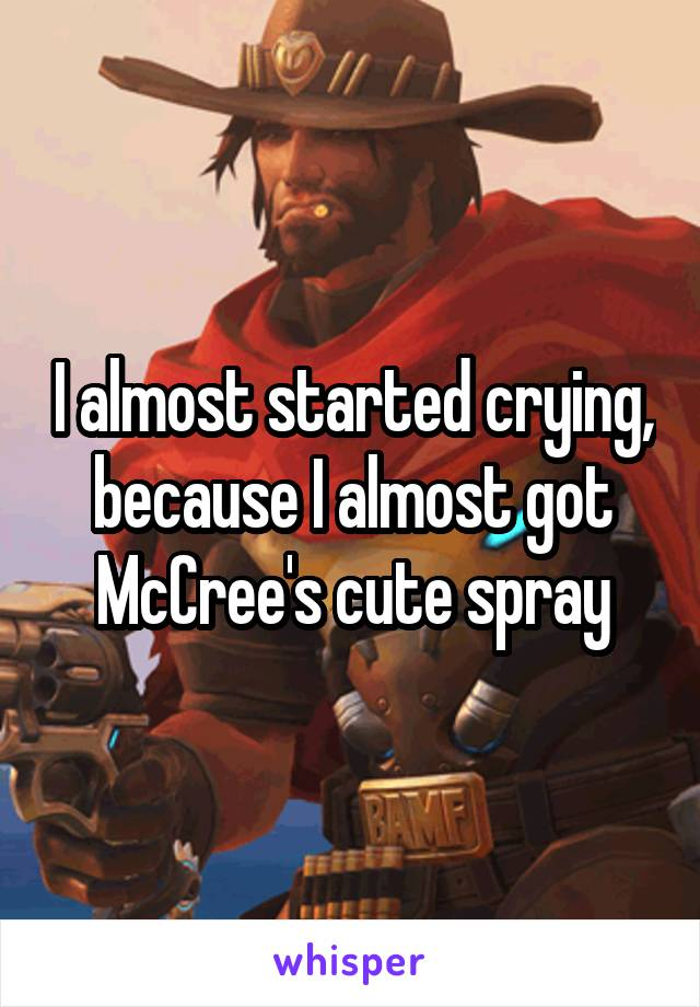 I almost started crying, because I almost got McCree's cute spray