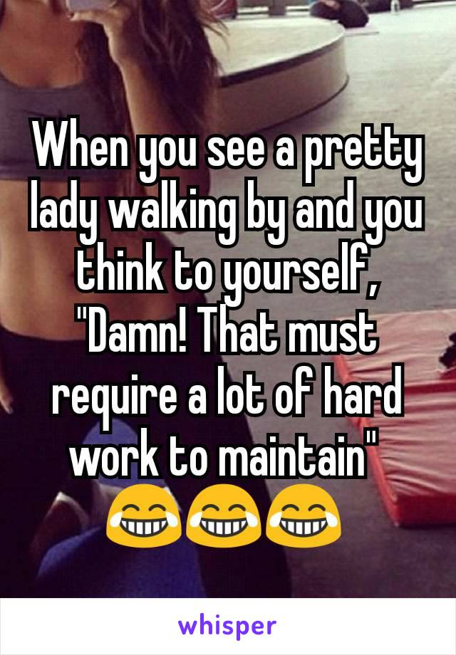 """When you see a pretty lady walking by and you think to yourself, """"Damn! That must require a lot of hard work to maintain""""  😂😂😂"""