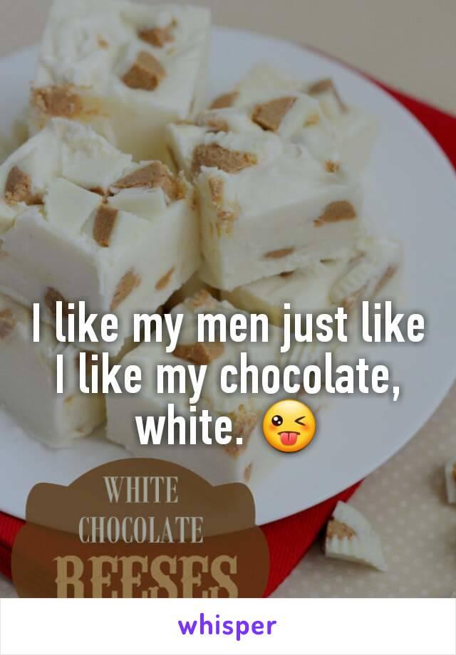 I like my men just like I like my chocolate, white. 😜