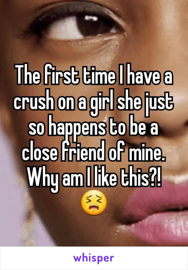 The first time I have a crush on a girl she just so happens to be a close friend of mine. Why am I like this?!😣