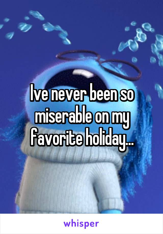 Ive never been so miserable on my favorite holiday...