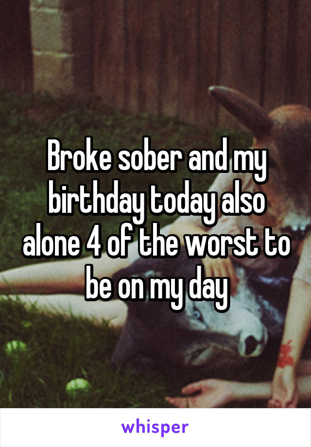 Broke sober and my birthday today also alone 4 of the worst to be on my day