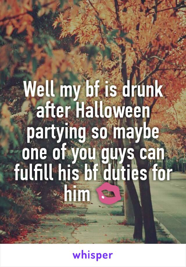 Well my bf is drunk after Halloween partying so maybe one of you guys can fulfill his bf duties for him 💋