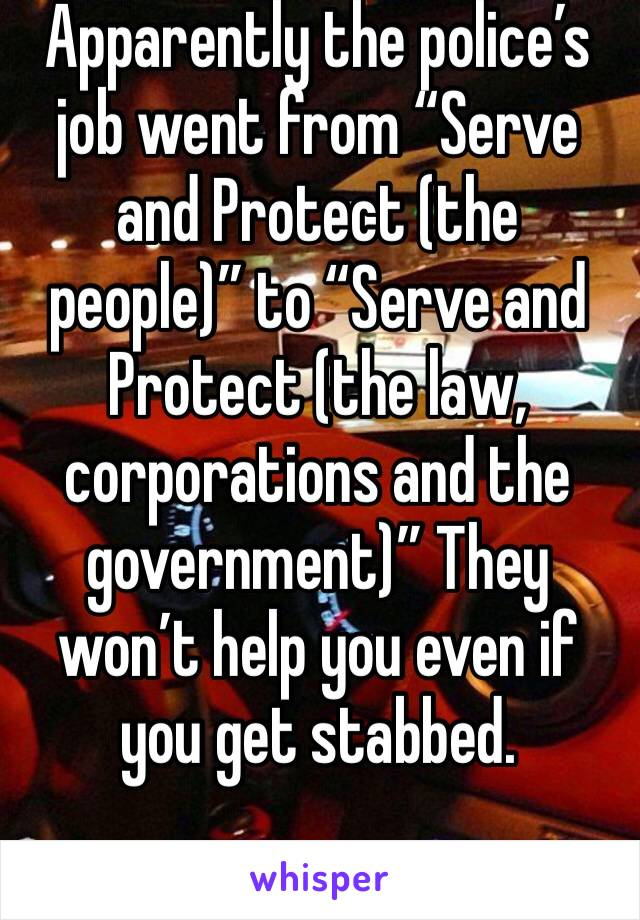 """Apparently the police's job went from """"Serve and Protect (the people)"""" to """"Serve and Protect (the law, corporations and the government)"""" They won't help you even if you get stabbed."""