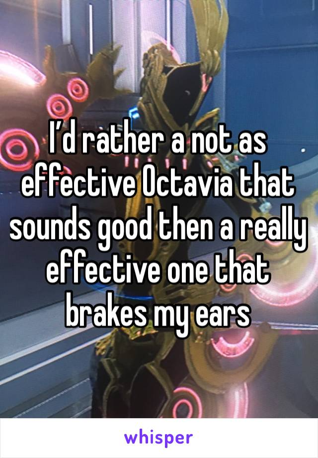 I'd rather a not as effective Octavia that sounds good then a really effective one that brakes my ears