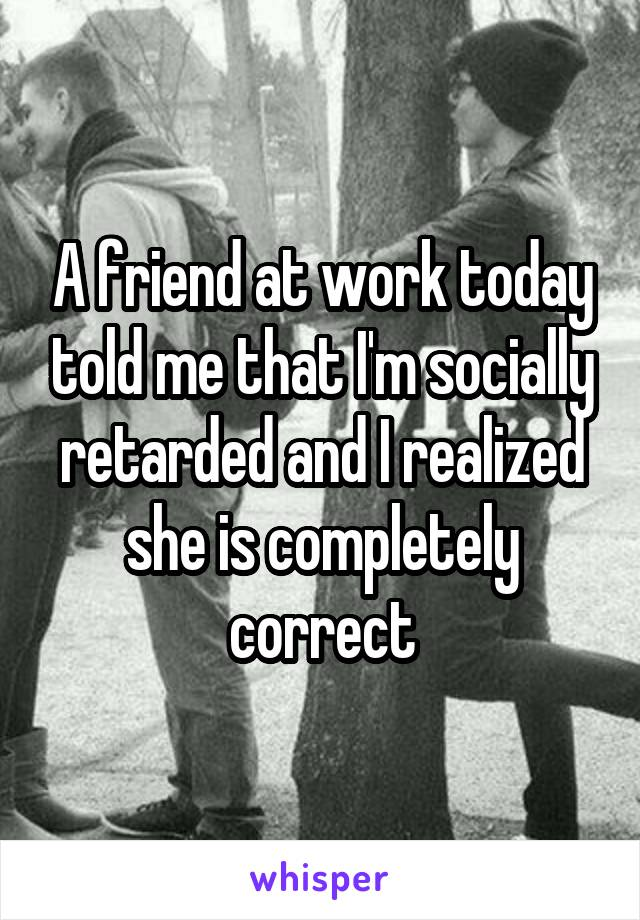 A friend at work today told me that I'm socially retarded and I realized she is completely correct