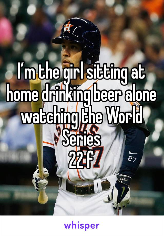 I'm the girl sitting at home drinking beer alone watching the World Series  22 f