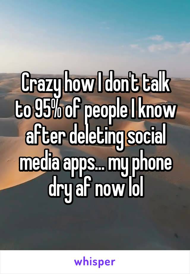 Crazy how I don't talk to 95% of people I know after deleting social media apps... my phone dry af now lol