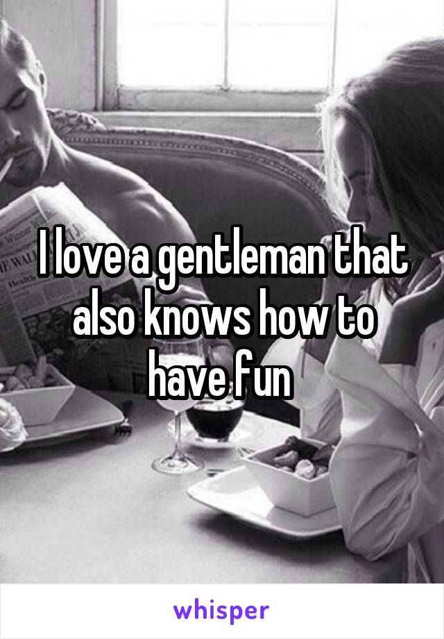 I love a gentleman that also knows how to have fun