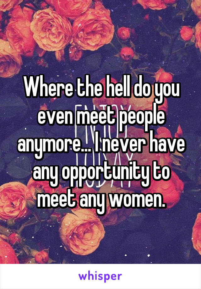 Where the hell do you even meet people anymore... I never have any opportunity to meet any women.