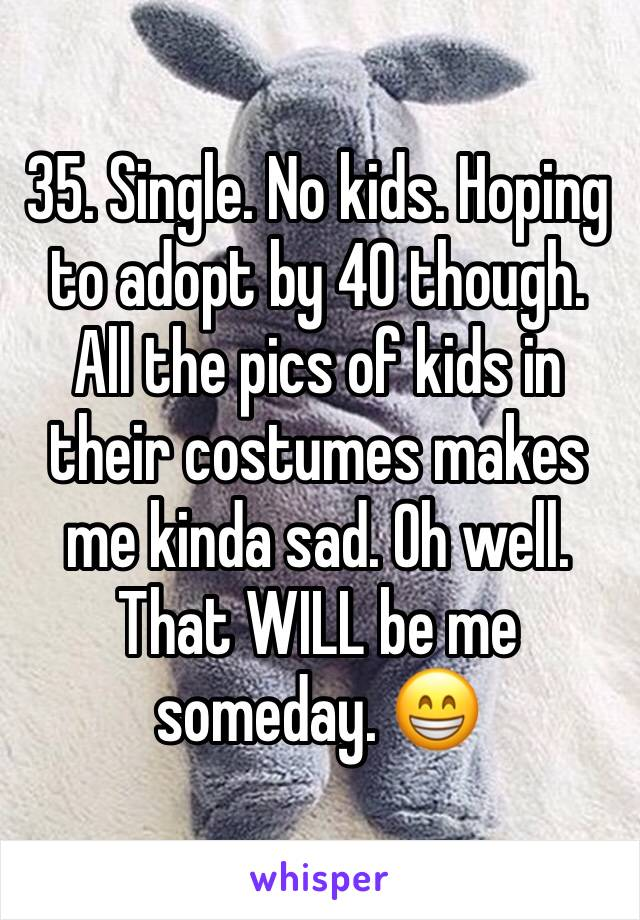 35. Single. No kids. Hoping to adopt by 40 though. All the pics of kids in their costumes makes me kinda sad. Oh well. That WILL be me someday. 😁