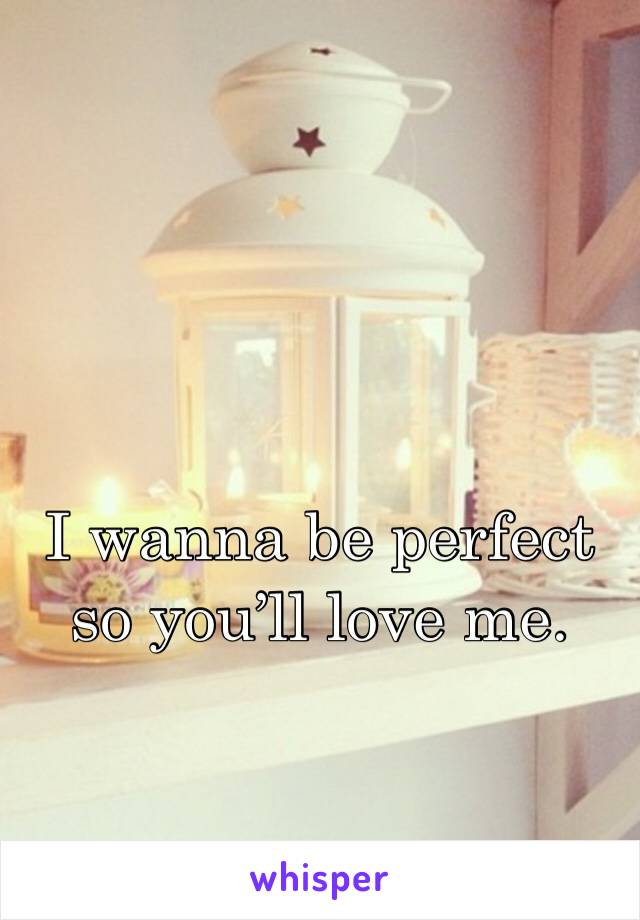 I wanna be perfect so you'll love me.