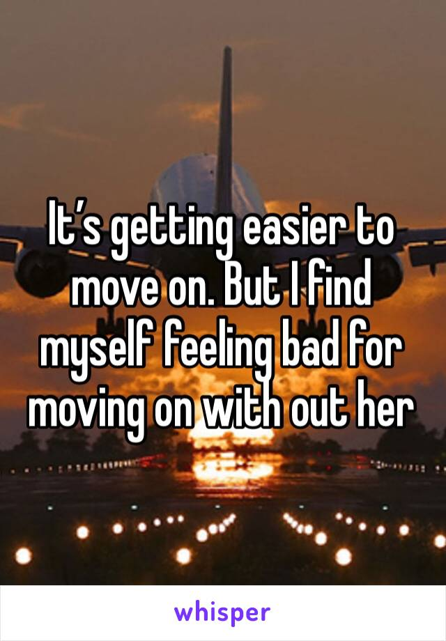 It's getting easier to move on. But I find myself feeling bad for moving on with out her