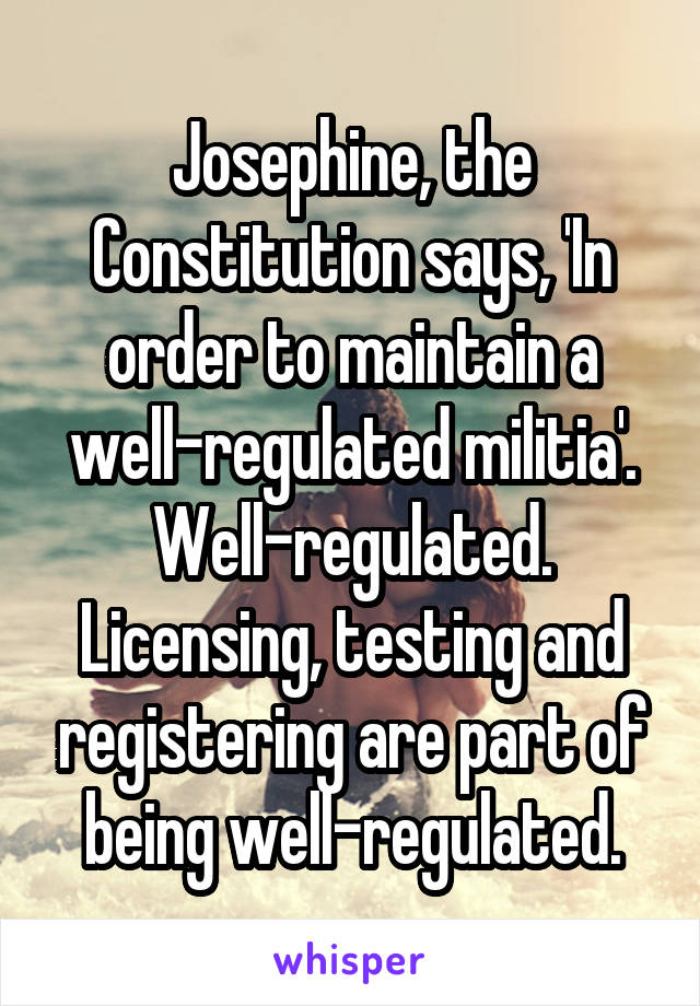 Josephine, the Constitution says, 'In order to maintain a well-regulated militia'. Well-regulated. Licensing, testing and registering are part of being well-regulated.